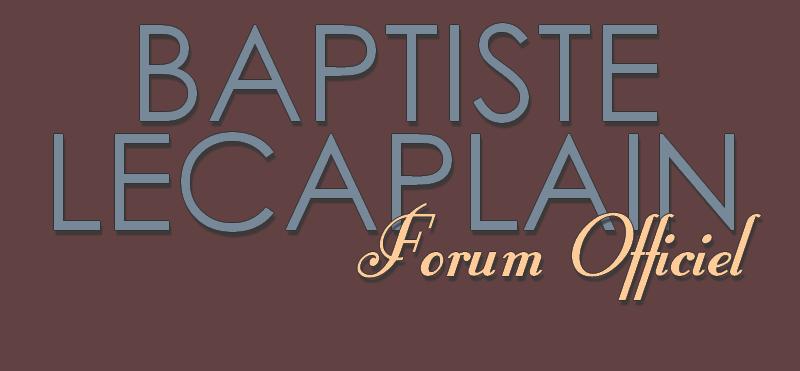 FORUM OFFICIEL DE BAPTISTE LECAPLAIN Index du Forum